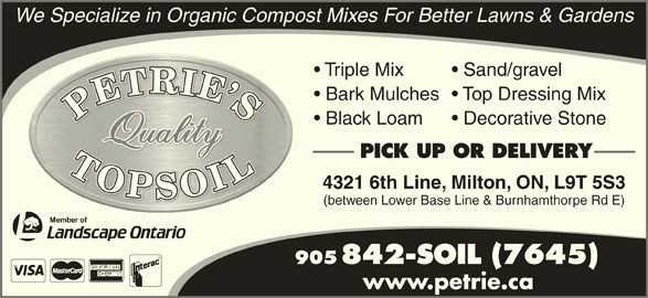 Petrie's Quality Topsoil Ltd (905-842-7645) - Display Ad - Sand/gravel Bark Mulches  Top Dressing Mix Black Loam Decorative Stone PICK UP OR DELIVERY 4321 6th Line, Milton, ON, L9T 5S3 (between Lower Base Line & Burnhamthorpe Rd E) 905 842-SOIL (7645) www.petrie.ca We Specialize in Organic Compost Mixes For Better Lawns & Gardens Triple Mix