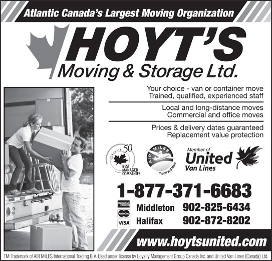 Hoyt's Moving & Storage Ltd (1-877-371-6683) - Display Ad - Atlantic Canada s Largest Moving Organization Your choice - van or container move Trained, qualified, experienced staff Local and long-distance moves Commercial and office moves Prices & delivery dates guaranteed Replacement value protection 1-877-371-6683 Middleton 902-825-6434 Halifax 902-872-8202 www.hoytsunited.com TM Trademark of AIR MILES International Trading B.V. Used under license by Loyalty Management Group Canada Inc. and United Van Lines (Canada) Ltd. Atlantic Canada s Largest Moving Organization Your choice - van or container move Trained, qualified, experienced staff Local and long-distance moves Commercial and office moves Prices & delivery dates guaranteed Replacement value protection 1-877-371-6683 Middleton 902-825-6434 Halifax 902-872-8202 www.hoytsunited.com TM Trademark of AIR MILES International Trading B.V. Used under license by Loyalty Management Group Canada Inc. and United Van Lines (Canada) Ltd.
