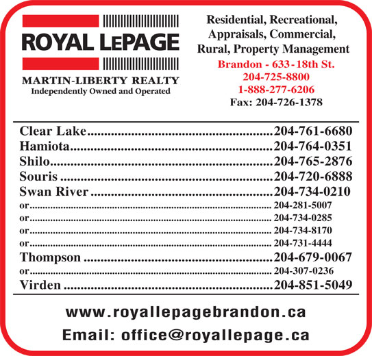 Royal LePage (204-725-8800) - Display Ad - Residential, Recreational, Appraisals, Commercial, Rural, Property Management Brandon - 633-18th St. 204-725-8800 1-888-277-6206 Fax: 204-726-1378 Clear Lake.......................................................204-761-6680 Residential, Recreational, Appraisals, Commercial, Rural, Property Management Brandon - 633-18th St. 204-725-8800 1-888-277-6206 Fax: 204-726-1378 Clear Lake.......................................................204-761-6680 Hamiota............................................................204-764-0351 Shilo..................................................................204-765-2876 Souris...............................................................204-720-6888 Swan River......................................................204-734-0210 or..............................................................................................204-281-5007 or..............................................................................................204-734-0285 or..............................................................................................204-734-8170 or..............................................................................................204-731-4444 Thompson........................................................204-679-0067 or..............................................................................................204-307-0236 Virden..............................................................204-851-5049 www.royallepagebrandon.ca Hamiota............................................................204-764-0351 Shilo..................................................................204-765-2876 Souris...............................................................204-720-6888 Swan River......................................................204-734-0210 or..............................................................................................204-281-5007 or..............................................................................................204-734-0285 or..............................................................................................204-734-8170 or..............................................................................................204-731-4444 Thompson........................................................204-679-0067 or..............................................................................................204-307-0236 Virden..............................................................204-851-5049 www.royallepagebrandon.ca