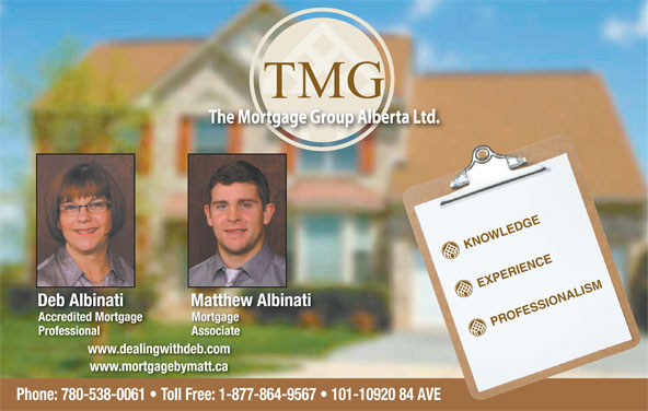 TMG The Mortgage Group (780-538-0061) - Annonce illustrée======= - KNOWLEDGE EXPERIENCE Deb Albinati Matthew Albinati Accredited Mortgage Mortgage PROFESSIONALISM Professional Associate www.dealingwithdeb.com www.mortgagebymatt.ca Phone: 780-538-0061   Toll Free: 1-877-864-9567   101-10920 84 AVE