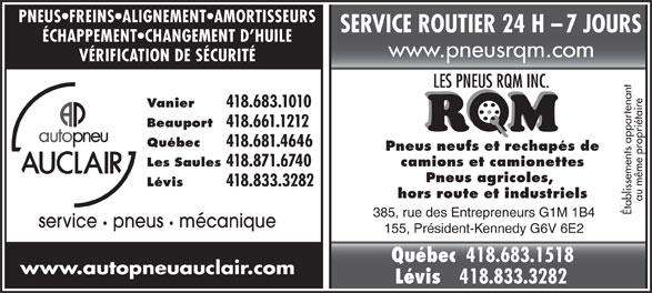 Autopneu Auclair (418-683-1010) - Annonce illustrée======= - 418.871.6740 SERVICE ROUTIER 24 H    7 JOURS ÉCHAPPEMENT CHANGEMENT D HUILE www.pneusrqm.com PNEUS FREINS ALIGNEMENT AMORTISSEURS VÉRIFICATION DE SÉCURITÉ Vanier 418.683.1010 Beauport 418.661.1212 Québec 418.681.4646 camions et camionettes Les Saules Pneus neufs et rechapés de Lévis 418.833.3282 Pneus agricoles, au même propriétaire Établissements appartenant 385, rue des Entrepreneurs G1M 1B4 service pneus   mécanique 155, Président-Kennedy G6V 6E2 hors route et industriels Québec 418.683.1518 www.autopneuauclair.com 418.833.3282 Lévis