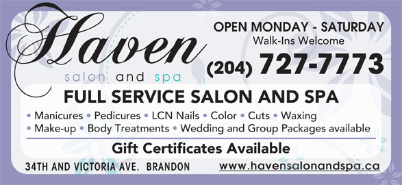 Haven Salon and Spa (204-727-7773) - Display Ad - OPEN MONDAY - SATURDAY Walk-Ins Welcome (204) 727-7773 FULL SERVICE SALON AND SPA Manicures   Pedicures   LCN Nails   Color   Cuts   Waxing Make-up   Body Treatments   Wedding and Group Packages available Gift Certificates Available www.havensalonandspa.ca 34TH AND VICTORIA AVE.  BRANDON OPEN MONDAY - SATURDAY Walk-Ins Welcome (204) 727-7773 FULL SERVICE SALON AND SPA Manicures   Pedicures   LCN Nails   Color   Cuts   Waxing Make-up   Body Treatments   Wedding and Group Packages available Gift Certificates Available www.havensalonandspa.ca 34TH AND VICTORIA AVE.  BRANDON