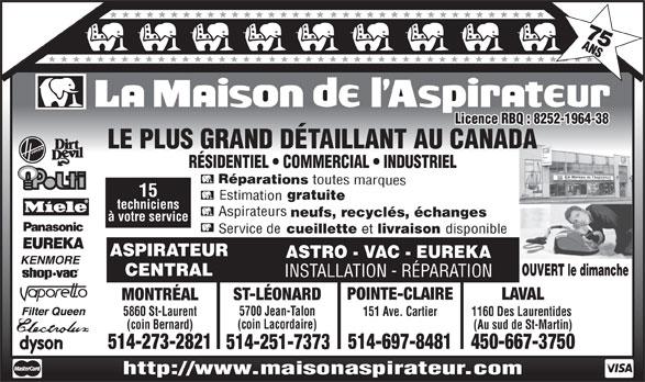 La Maison de l'Aspirateur (514-273-2821) - Display Ad - 450-667-3750514-697-8481 514-251-7373 http://www.maisonaspirateur.com Licence RBQ : 8252-1964-38 LE PLUS GRAND DÉTAILLANT AU CANADA RÉSIDENTIEL   COMMERCIAL   INDUSTRIEL Réparations toutes marques 15 gratuite Estimation techniciens Aspirateurs neufs, recyclés, échanges à votre service Service de cueillette et livraison disponible ASPIRATEUR ASTRO - VAC - EUREKA OUVERT le dimanche CENTRAL INSTALLATION - RÉPARATION POINTE-CLAIRE LAVAL ST-LÉONARD MONTRÉAL 5700 Jean-Talon 5860 St-Laurent 1160 Des Laurentides 151 Ave. Cartier (coin Lacordaire) (coin Bernard) (Au sud de St-Martin) 514-273-2821 75