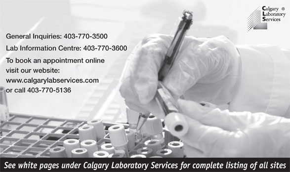 Calgary Laboratory Services (403-770-3500) - Annonce illustrée======= - See white pages under Calgary Laboratory Services for complete listing of all sites General Inquiries: 403-770-3500 Lab Information Centre: 403-770-3600 To book an appointment online visit our website: www.calgarylabservices.com or call 403-770-5136