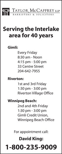 David C King (204-988-0420) - Display Ad - area for 40 years Gimli: Every Friday 8:30 am - Noon 4:15 pm - 5:00 pm 33 Centre Street 204-642-7955 Riverton: 1st and 3rd Friday 1:30 pm - 3:00 pm Riverton Village Office Winnipeg Beach: 2nd and 4th Friday 1:30 pm - 3:00 pm Gimli Credit Union, Winnipeg Beach Office Serving the Interlake For appointment call: David King: 1-800-235-9009