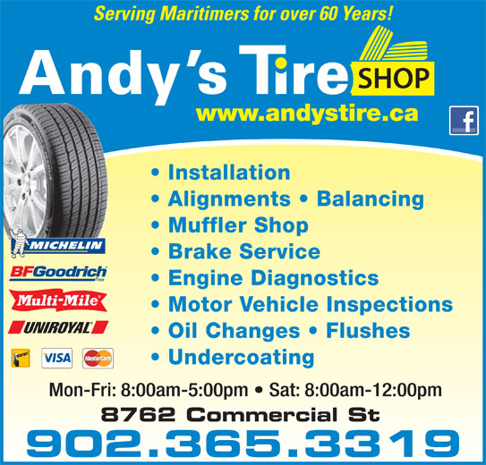 Andy's Tire Shop Ltd (902-681-5500) - Display Ad - Serving Maritimers for over 60 Years! YOUR FULL SERVICE CENTRE Installation Alignments   Balancing Muffler Shop Brake Service Engine Diagnostics Motor Vehicle Inspections Oil Changes   Flushes Undercoating Mon-Fri: 8:00am-5:00pm   Sat: 8:00am-12:00pm 902.365.3319