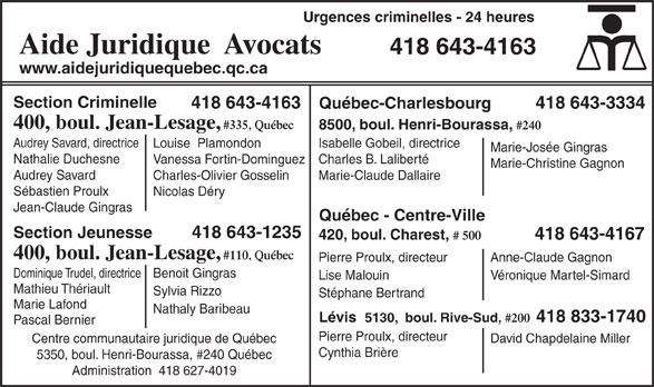 Aide Juridique (418-643-4163) - Annonce illustrée======= - Urgences criminelles - 24 heures Aide Juridique  Avocats 418 643-4163 www.aidejuridiquequebec.qc.ca Section Criminelle 418 643-4163 418 643-3334 Québec-Charlesbourg 400, boul. Jean-Lesage, #335, Québec 8500, boul. Henri-Bourassa, #240 Audrey Savard, directrice Isabelle Gobeil, directrice Louise  Plamondon Marie-Josée Gingras Nathalie Duchesne Charles B. LalibertéVanessa Fortin-Dominguez Marie-Christine Gagnon Audrey Savard Marie-Claude DallaireCharles-Olivier Gosselin Sébastien Proulx Nicolas Déry Jean-Claude Gingras Québec - Centre-Ville 418 643-1235 Section Jeunesse 420, boul. Charest, # 500 418 643-4167 400, boul. Jean-Lesage, #110, Québec Pierre Proulx, directeur Anne-Claude Gagnon Dominique Trudel, directriceBenoit Gingras Lise Malouin Véronique Martel-Simard Mathieu Thériault Sylvia Rizzo Stéphane Bertrand Marie Lafond Nathaly Baribeau Lévis  5130,  boul. Rive-Sud, #200 418 833-1740 Pascal Bernier Pierre Proulx, directeur David Chapdelaine Miller Centre communautaire juridique de Québec Cynthia Brière 5350, boul. Henri-Bourassa, #240 Québec Administration  418 627-4019