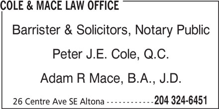 Cole & Mace Law Office (204-324-6451) - Display Ad - COLE & MACE LAW OFFICE Barrister & Solicitors, Notary Public Peter J.E. Cole, Q.C. Adam R Mace, B.A., J.D. 204 324-6451 26 Centre Ave SE Altona ------------