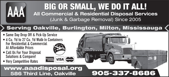 AAA All Commercial & Residential Disposal Services (905-337-8686) - Annonce illustrée======= - BIG OR SMALL, WE DO IT ALL! All Commercial & Residential Disposal Services AAA (Junk & Garbage Removal) Since 2005 905-337-8686 age al) Serving Oakville, Burlington, Milton, Mississauga Same Day Drop Off & Pick-Up Service  Same Day Drop Off & Pick-Up Service 4 Cu. Yd to 27 Cu. Yd Walk-In Containers For Residential & Commercial At Affordable Prices Call Us For Your Disposal Solutions & Compare! Very Competitive Rates www.aaadisposal.org 586 Third Line, Oakville
