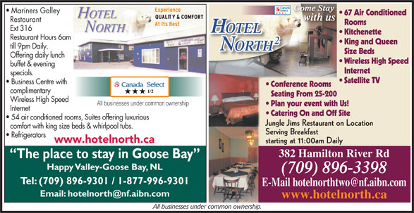 Hotel North 2 (709-896-3398) - Annonce illustrée======= - till 9pm Daily. ORTHTH Size Beds Offering daily lunch Wireless High Speed buffet & evening Internet specials. Satellite TV Business Centre with Conference Rooms complimentary Seating From 25-200 Wireless High Speed All businesses under common ownership Plan your event with Us! Internet Catering On and Off Site 54 air conditioned rooms, Suites offering luxurious Jungle Jims Restaurant on Location comfort with king size beds & whirlpool tubs. Serving Breakfast Refrigerators www.hotelnorth.ca starting at 11:00am Daily 382 Hamilton River Rd The place to stay in Goose Bay Happy Valley-Goose Bay, NL (709) 896-3398 Tel: (709) 896-9301 / 1-877-996-9301 www.hotelnorth.ca All businesses under common ownership. Come Stay Come StayCome Stay Mariners Galley 67 Air Conditioned with us Restaurant Rooms Ext 316 OTELOTEL Kitchenette Restaurant Hours 6am King and Queen