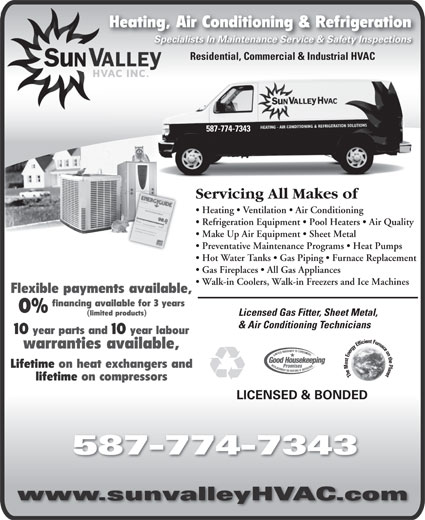 Sun Valley HVAC Inc (403-508-2593) - Annonce illustrée======= - lifetime on compressors LICENSED & BONDED 587-774-7343 www.sunvalleyHVAC.com Lifetime on heat exchangers and Heating, Air Conditioning & RefrigerationHeating, Specialists In Maintenance Service & Safety InspectionsSpecialists In Maintenance Service & Safety Inspections Residential, Commercial & Industrial HVAC 587-774-7343 Servicing All Makes oficing All Makes ofServ Heating   Ventilation   Air Conditioning      Heatingentilation   Air Conditioning Refrigeration Equipment   Pool Heaters   Air Quality ration Equipment   Pool Heaters    Refrige Make Up Air Equipment   Sheet Metal Up Air Equipment   Sheet Metal  Make Preventative Maintenance Programs   Heat Pumps   Preventative Maintenance Programs   H Hot Water Tanks   Gas Piping   Furnace Replacement   Hot ater anks   Gas Piping   Furnace Gas Fireplaces   All Gas Appliances   Gas Fireplaces   All Gas Appliances Walk-in Coolers, Walk-in Freezers and Ice Machines  Walk-in Coolers, Walk-in Freezers and Ic Flexible payments available, financing available for 3 years 0% (limited products) Licensed Gas Fitter, Sheet Metal,Licensed Gas Fitter, Sheet Met & Air Conditioning Technicians& Air Conditioning Technicians 10 year parts and 10 year labour warranties available,