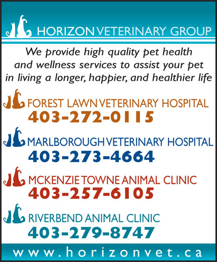 Forest Lawn Veterinary Hospital (403-272-0115) - Display Ad - HORIZON VETERINARY GROUP We provide high quality pet health and wellness services to assist your pet in living a longer, happier, and healthier life MCKENZIE TOWNE ANIMAL CLINIC 403-257-6105 RIVERBEND ANIMAL CLINIC 403-279-8747 www.horizonvet.ca 403-273-4664 FOREST LAWN VETERINARY HOSPITAL 403-272-0115 MARLBOROUGH VETERINARY HOSPITAL
