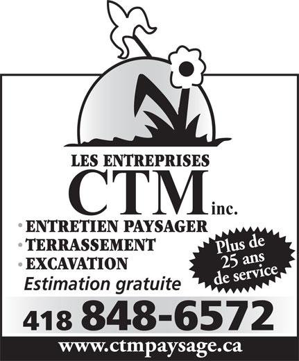 Les entreprises C T M Inc (418-848-6572) - Display Ad - LES ENTREPRISES CTM inc. ENTRETIEN PAYSAGER TERRASSEMENT Plus de25 ans EXCAVATION de servicewww Estimation gratuite 418 848-6572 .ctmpaysage.ca LES ENTREPRISES CTM inc. ENTRETIEN PAYSAGER TERRASSEMENT Plus de25 ans EXCAVATION de servicewww Estimation gratuite 418 848-6572 .ctmpaysage.ca