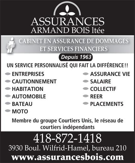 Assurances Armand Bois Ltée (418-872-1418) - Annonce illustrée======= - ASSURANCES ARMAND BOIS ltée CABINET EN ASSURANCE DE DOMMAGES ET SERVICES FINANCIERS Depuis 1963Depuis 1963 UN SERVICE PERSONNALISÉ QUI FAIT LA DIFFÉRENCE!! ENTREPRISES ASSURANCE VIE CAUTIONNEMENT SALAIRE HABITATION COLLECTIF AUTOMOBILE REER BATEAU PLACEMENTS MOTO Membre du groupe Courtiers Unis, le réseau de courtiers indépendants 418-872-14184188721418 3930 Boul. Wilfrid-Hamel, bureau 2103930 Boul. Wilfrid-Hamel, bureau 210 www.assurancesbois.com