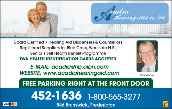 Acadia Hearing Aid Co (506-452-1636) - Display Ad - Board Certified   Hearing Aid Dispensers & Counsellors Registered Suppliers to: Blue Cross, Worksafe N.B., Senior s Self Health Benefit Programme DVA HEALTH IDENTIFICATION CARDS ACCEPTED WEBSITE: www.acadiahearingaid.com Don Vincent FREE PARKING RIGHT AT THE FRONT DOOR 1-800-565-3277 452-1636 546 Brunswick, Fredericton