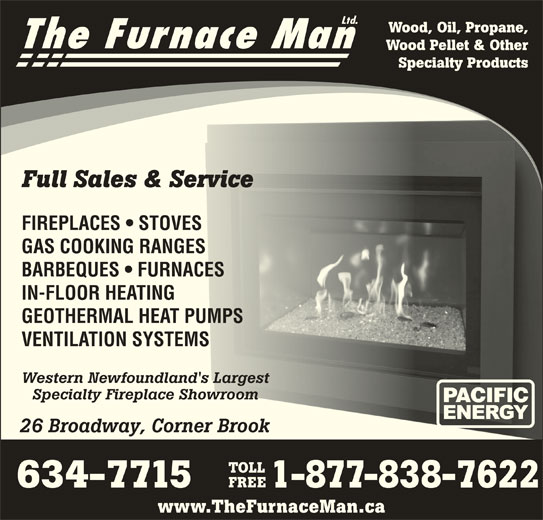 The Furnace Man Ltd (709-634-7715) - Display Ad - Wood Pellet & Other Specialty Products Full Sales & Servicel Sales & Service FIREPLACES   STOVESPLACES   STOVES GAS COOKING RANGESCOOKING RANG BARBEQUES   FURNACESRBEQUES   FURNAC IN-FLOOR HEATINGLOOR HEATING GEOTHERMAL HEAT PUMPSOTHERMAL HEAT PUMPS VENTILATION SYSTEMSNTILATION SYSTEMS Western Newfoundland's Largestern Newfoundland's Largest Specialty Fireplace Showroomecialty Fireplace Showroom 26 Broadway, Corner Brook Broadway, Corner Brook TOLL FREE Wood, Oil, Propane, The Furnace Man 634-7715 1-877-838-7622 www.TheFurnaceMan.ca Ltd.