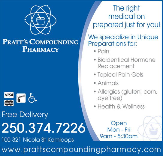 Pratt's Compounding Pharmacy (250-374-7226) - Display Ad - www.prattscompoundingpharmacy.com The right medication prepared just for you! We specialize in Unique Preparations for: Pain Bioidentical Hormone Replacement Topical Pain Gels Animals Allergies (gluten, corn, dye free) Health & Wellness Free Delivery Open Mon - Fri 250.374.7226 9am - 5:30pm 100-321 Nicola St Kamloops