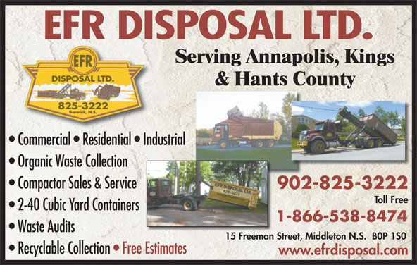 EFR Disposal Ltd (902-825-3222) - Display Ad - Serving Annapolis, Kings DISPOSAL LTD. & Hants County 825-3222 Commercial   Residential   Industrial Organic Waste Collection Compactor Sales & Service 902-825-3222902 Toll Free 2-40 Cubic Yard Containers 1-866-538-8474 Waste Audits 15 Freeman Street, Middleton N.S.  B0P 1S015 Freeman S Recyclable Collection   Free EstimatesEstimates www.efrdisposal.com EFR DISPOSAL LTD.