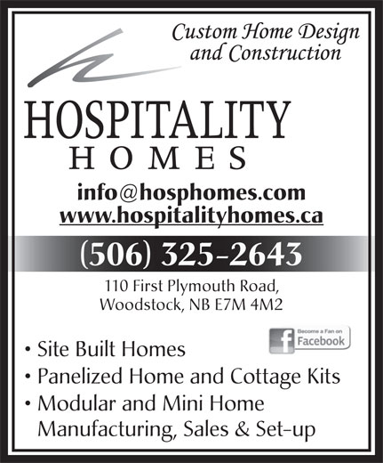 Hospitality Homes (506-325-2643) - Display Ad - www.hospitalityhomes.ca 506 325-2643 110 First Plymouth Road, Woodstock, NB E7M 4M2 Site Built Homes Panelized Home and Cottage Kits Modular and Mini Home Manufacturing, Sales & Set-up