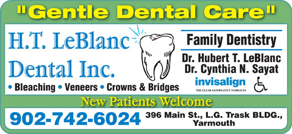 "H T LeBlanc Dental Inc (902-742-6024) - Display Ad - ""Gentle Dental Care"" Family Dentistry Dr. Hubert T. LeBlanc Dr. Cynthia N. Sayat Bleaching   Veneers   Crowns & Bridges 396 Main St., L.G. Trask BLDG., 902-742-6024 Yarmouth ""Gentle Dental Care"" Family Dentistry Dr. Hubert T. LeBlanc Dr. Cynthia N. Sayat Bleaching   Veneers   Crowns & Bridges 396 Main St., L.G. Trask BLDG., 902-742-6024 Yarmouth"