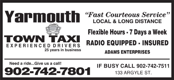 Yarmouth Town Taxi (902-742-7801) - Annonce illustrée======= - LOCAL & LONG DISTANCE Flexible Hours - 7 Days a Week RADIO EQUIPPED - INSURED EXPERIENCEDDRIVERS 25 years in business ADAMS ENTERPRISES Need a ride...Give us a call! IF BUSY CALL 902-742-7511 133 ARGYLE ST. 902-742-7801 Fast Courteous Service
