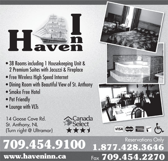 Haven Inn (709-454-9100) - Annonce illustrée======= - 38 Rooms including 1 Housekeeping Unit & 2 Premium Suites with Jacuzzi & Fireplace Free Wireless High Speed Internet Dining Room with Beautiful View of St. Anthonyny Smoke Free Hotel Pet Friendly Lounge with VLTs 14 Goose Cove Rd. St. Anthony, NL Reservations Only 709.454.9100 1.877.428.3646 www.haveninn.ca Fax 709.454.2270 14 Goose Cove Rd. St. Anthony, NL Reservations Only 709.454.9100 1.877.428.3646 www.haveninn.ca Fax 709.454.2270 38 Rooms including 1 Housekeeping Unit & 2 Premium Suites with Jacuzzi & Fireplace Free Wireless High Speed Internet Dining Room with Beautiful View of St. Anthonyny Smoke Free Hotel Pet Friendly Lounge with VLTs