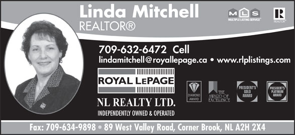 Linda Mitchell - Royal LePage NL Realty (709-632-6472) - Annonce illustrée======= - 709-632-6472  Cell PRESIDENT S PLATINUM GOLD NL REALTY LTD. INDEPENDENTLY OWNED & OPERATED Fax: 709-634-9898   89 West Valley Road, Corner Brook, NL A2H 2X4 AWARD NL REALTY LTD. INDEPENDENTLY OWNED & OPERATED Fax: 709-634-9898   89 West Valley Road, Corner Brook, NL A2H 2X4 Linda Mitchell REALTOR Linda Mitchell REALTOR 709-632-6472  Cell PRESIDENT S PLATINUM GOLD AWARD