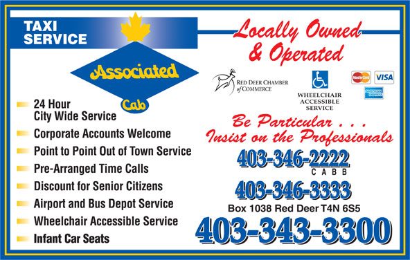 Associated Cab (403-343-3300) - Display Ad - Airport and Bus Depot Service Box 1038 Red Deer T4N 6S5 Wheelchair Accessible Service 403-343-3300 Infant Car Seats 403-343-3300 TAXI SERVICE RED DEER CHAMBER of COMMERCE WHEELCHAIR ACCESSIBLE 24 Hour SERVICE City Wide Service Be Particular . . . Corporate Accounts Welcome Insist on the Professionals Point to Point Out of Town Service 403-346-2222 Pre-Arranged Time Calls Discount for Senior Citizens 403-346-3333