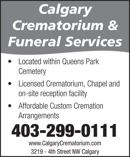 Calgary Crematorium (403-299-0111) - Display Ad - Calgary Crematorium & Funeral Services Located within Queens Park Cemetery Licensed Crematorium, Chapel and on-site reception facility Affordable Custom Cremation Arrangements 403-299-0111 www.CalgaryCrematorium.com 3219 - 4th Street NW Calgary