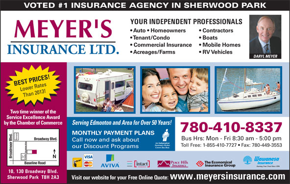 Meyer's Insurance Ltd (780-467-5048) - Display Ad - VOTED #1 INSURANCE AGENCY IN SHERWOOD PARK YOUR INDEPENDENT PROFESSIONALS Auto   Homeowners Contractors Tenant/Condo Boats Commercial Insurance Mobile Homes Acreages/Farms RV Vehicles Sherwood Park  T8H 2A3 Visit our website for your Free Online Quote: www.meyersinsurance.com 10, 130 Broadway Blvd. DARYL MEYER BEST PRICES! Lower Rates Than 2013! Two time winner of the Service Excellence Award by the Chamber of Commerce Serving Edmonton and Area for Over 50 Years! 780-410-8337 MONTHLY PAYMENT PLANS Ramada Broadway Blvd. Bus Hrs: Mon - Fri 8:30 am - 5:00 pm Call now and ask about Toll Free: 1-855-410-7727   Fax: 780-449-3553 our Discount Programs Broadview Drive on Broadmoor Blvd. Save Foods Baseline Road 10, 130 Broadway Blvd. Sherwood Park  T8H 2A3 Visit our website for your Free Online Quote: www.meyersinsurance.com VOTED #1 INSURANCE AGENCY IN SHERWOOD PARK YOUR INDEPENDENT PROFESSIONALS Auto   Homeowners Contractors Tenant/Condo Boats Commercial Insurance Mobile Homes Acreages/Farms RV Vehicles DARYL MEYER BEST PRICES! Lower Rates Than 2013! Two time winner of the Service Excellence Award by the Chamber of Commerce Serving Edmonton and Area for Over 50 Years! 780-410-8337 MONTHLY PAYMENT PLANS Ramada Broadway Blvd. Bus Hrs: Mon - Fri 8:30 am - 5:00 pm Call now and ask about Toll Free: 1-855-410-7727   Fax: 780-449-3553 our Discount Programs Broadview Drive on Broadmoor Blvd. Save Foods Baseline Road