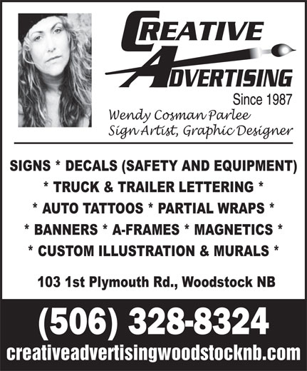 Creative Advertising Signs & Designs (506-328-8324) - Display Ad - * BANNERS * A-FRAMES * MAGNETICS * * CUSTOM ILLUSTRATION & MURALS * 103 1st Plymouth Rd., Woodstock NB (506) 328-8324 creativeadvertisingwoodstocknb.com Wendy Cosman Parlee Sign Artist, Graphic Designer SIGNS * DECALS (SAFETY AND EQUIPMENT) * TRUCK & TRAILER LETTERING * * AUTO TATTOOS * PARTIAL WRAPS *