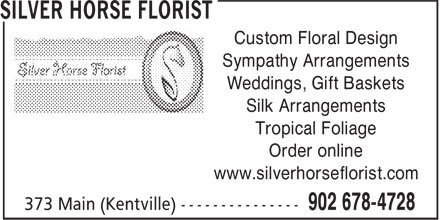Silver Horse Florist (902-678-4728) - Display Ad - Custom Floral Design Sympathy Arrangements Weddings, Gift Baskets Silk Arrangements Tropical Foliage Order online www.silverhorseflorist.com Custom Floral Design Sympathy Arrangements Weddings, Gift Baskets Silk Arrangements Tropical Foliage Order online www.silverhorseflorist.com