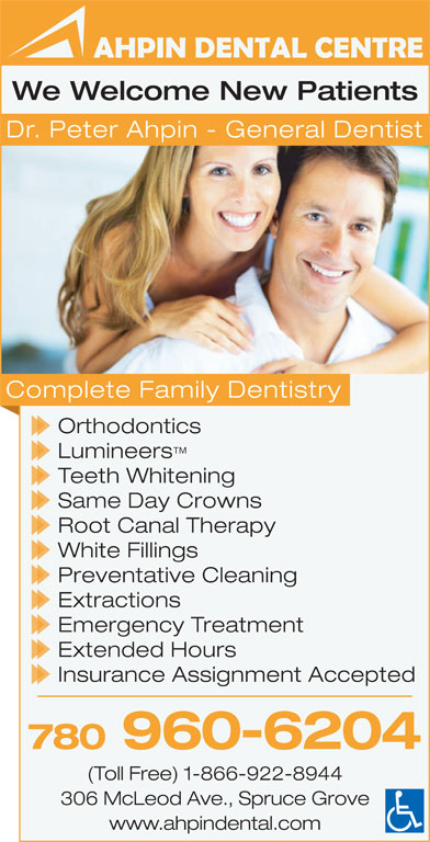 Ahpin Dental Centre (780-962-3414) - Annonce illustrée======= - We Welcome New Patients Dr. Peter Ahpin - General Dentist Complete Family Dentistry Orthodontics Lumineers Teeth Whitening Same Day Crowns Root Canal Therapy White Fillings Preventative Cleaning Extractions Emergency Treatment Extended Hours Insurance Assignment Accepted 780 960-6204 (Toll Free) 1-866-922-8944 306 McLeod Ave., Spruce Grove www.ahpindental.com