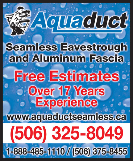 Aquaduct Seamless Eavestroughing (1-855-412-7186) - Display Ad - Seamless EavestroughghSeamless Eavestrou and Aluminum Fasciaand Aluminum Fascia Free EstimatesFree Estimates Over 17 YearsOver 17 Years ExperienceExperience www.aquaductseamless.ca )5063258049 - 1-888-485-1110 / (506) 375-8455 (506) 325-8049(
