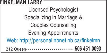 Finkelman Larry (506-451-0093) - Display Ad - Specializing in Marriage & Couples Counselling Licensed Psychologist Evening Appointments Web: http://personal.nbnet.nb.ca/finkelmn