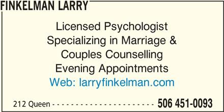 Finkelman Larry (506-451-0093) - Display Ad - FINKELMAN LARRY Licensed Psychologist Specializing in Marriage & Couples Counselling Evening Appointments Web: larryfinkelman.com 212 Queen - - - - - - - - - - - - - - - - - - - - - - 506 451-0093