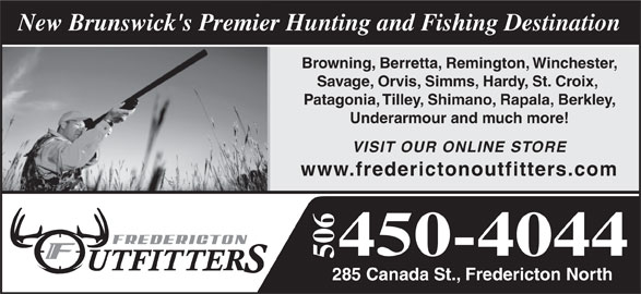 Fredericton Outfitters & Anglers (506-450-4044) - Display Ad - New Brunswick's Premier Hunting and Fishing Destination Browning, Berretta, Remington, Winchester, Savage, Orvis, Simms, Hardy, St. Croix, Patagonia, Tilley, Shimano, Rapala, Berkley, Underarmour and much more! VISIT OUR ONLINE STORE www.frederictonoutfitters.com 450-4044 506 285 Canada St., Fredericton North