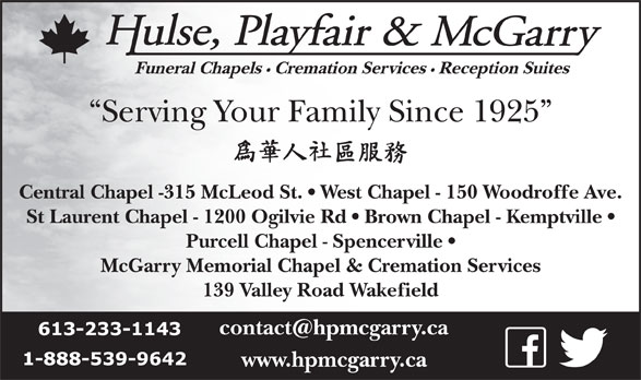 Hulse Playfair & McGarry (613-233-1143) - Display Ad - Serving Your Family Since 1925 Central Chapel -315 McLeod St.   West Chapel - 150 Woodroffe Ave. St Laurent Chapel - 1200 Ogilvie Rd   Brown Chapel - Kemptville Purcell Chapel - Spencerville McGarry Memorial Chapel & Cremation Services 139 Valley Road Wakefield www.hpmcgarry.ca Cremation Services Reception Suites Funeral Chapels