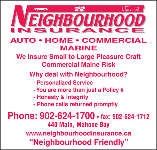Neighborhood Insurance (902-624-1700) - Display Ad - AUTO   HOME   COMMERCIAL MARINE We Insure Small to Large Pleasure Craft Commercial Maine Risk Why deal with Neighbourhood? - Personalized Service - You are more than just a Policy # - Honesty & integrity - Phone calls returned promptly Phone: 902-624-1700 fax: 902-624-1712 440 Main, Mahone Bay www.neighbourhoodinsurance.ca Neighbourhood Friendly
