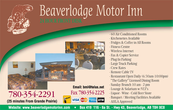 "Jeong Properties Holdings Ltd (780-354-2291) - Display Ad - Beaverlodge Motor Inn 24 HOUR FRONT DESK - 60 Air Conditioned Rooms - Kitchenettes Available - Fridges & Coffee in All Rooms - Fitness Centre - Wireless Internet - Fax & Copier Service - Plug-In Parking - Large Truck Parking - Crew Rates - Remote Cable TV - Restaurant Open Daily (6:30am-10:00pm) ""The Gallery"" Licensed Dining Room - Sunday Brunch 10 am - 2 pm - Lounge & Solarium w/VLT's - Liquor - Wine - Cold Beer Store Fax 780-354-2225Fax7803542225 780-354-22917803542291 - Banquet / Meeting Facilities Available - AHLA Approved Website: www.beaverlodgemotorinn.com Box 419  116 - 6a St. - Hwy 43, Beaverlodge, AB T0H 0C0 (25 minutes From Grande Prairie)"