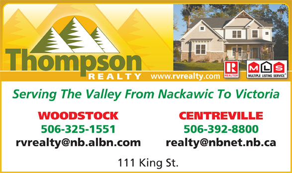 Thompson Real Estate (506-325-1551) - Annonce illustrée======= - www. rvrealty .com Serving The Valley From Nackawic To Victoria WOODSTOCK CENTREVILLE 506-325-1551 506-392-8800 111 King St.