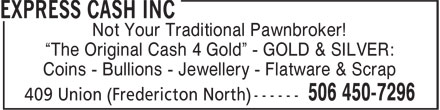 "Express Cash Inc (506-450-7296) - Display Ad - ""The Original Cash 4 Gold"" - GOLD & SILVER: Coins - Bullions - Jewellery - Flatware & Scrap ""The Original Cash 4 Gold"" - GOLD & SILVER: Coins - Bullions - Jewellery - Flatware & Scrap Not Your Traditional Pawnbroker! Not Your Traditional Pawnbroker!"
