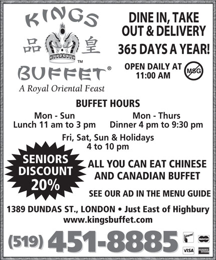Kings Buffet London (519-451-8885) - Annonce illustrée======= - OPEN DAILY AT 11:00 AM BUFFET HOURS Mon - Sun Mon - Thurs Lunch 11 am to 3 pm Dinner 4 pm to 9:30 pm Fri, Sat, Sun & Holidays 4 to 10 pm SENIORS ALL YOU CAN EAT CHINESE DISCOUNT 20% SEE OUR AD IN THE MENU GUIDE 1389 DUNDAS ST., LONDON   Just East of Highbury www.kingsbuffet.com (519) 451-8885 AND CANADIAN BUFFET