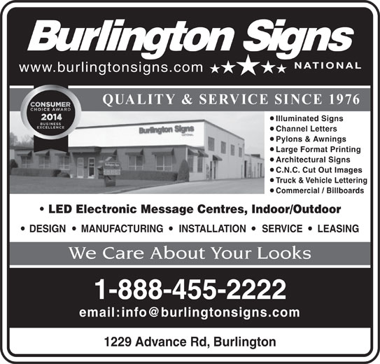 Burlington Signs National (905-335-6515) - Display Ad - www.burlingtonsigns.com QUALITY & SERVICE SINCE 1976 Illuminated Signs Channel Letters Pylons & Awnings Large Format Printing Architectural Signs C.N.C. Cut Out Images Truck & Vehicle Lettering Commercial / Billboards LED Electronic Message Centres, Indoor/Outdoor DESIGN MANUFACTURING INSTALLATION SERVICE LEASING We Care About Your Looks 1-888-455-2222 1229 Advance Rd, Burlington