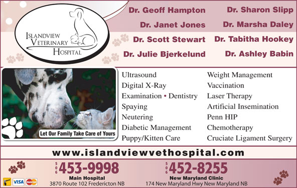 Islandview Veterinary Hospital (506-453-9998) - Display Ad - Dr. Janet Jones Dr. Tabitha Hookey Dr. Scott Stewart Dr. Ashley Babin Dr. Julie Bjerkelund Ultrasound Weight Management Digital X-Ray Vaccination Examination   Dentistry Laser Therapy Spaying Artificial Insemination Dr. Sharon Slipp Dr. Geoff Hampton Dr. Marsha Daley Neutering Penn HIP Diabetic Management Chemotherapy Let Our Family Take Care of Yours Puppy/Kitten Care Cruciate Ligament Surgery www.islandviewvethospital.com New Maryland ClinicMain Hospital 174 New Maryland Hwy New Maryland NB3870 Route 102 Fredericton NB Dr. Sharon Slipp Dr. Geoff Hampton Dr. Marsha Daley Dr. Janet Jones Dr. Tabitha Hookey Dr. Scott Stewart Dr. Ashley Babin Dr. Julie Bjerkelund Ultrasound Weight Management Digital X-Ray Vaccination Examination   Dentistry Laser Therapy Spaying Artificial Insemination Neutering Penn HIP Diabetic Management Chemotherapy Let Our Family Take Care of Yours Puppy/Kitten Care Cruciate Ligament Surgery www.islandviewvethospital.com New Maryland ClinicMain Hospital 174 New Maryland Hwy New Maryland NB3870 Route 102 Fredericton NB