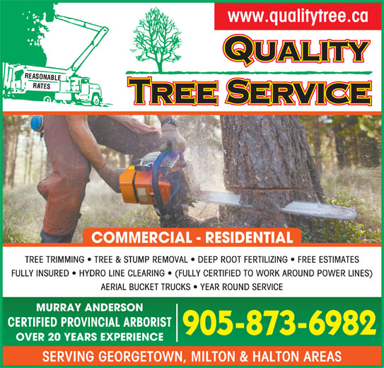 Quality Tree Service (905-873-6982) - Display Ad - www.qualitytree.ca COMMERCIAL - RESIDENTIAL TREE TRIMMING   TREE & STUMP REMOVAL   DEEP ROOT FERTILIZING   FREE ESTIMATES FULLY INSURED   HYDRO LINE CLEARING   (FULLY CERTIFIED TO WORK AROUND POWER LINES) AERIAL BUCKET TRUCKS   YEAR ROUND SERVICE MURRAY ANDERSON CERTIFIED PROVINCIAL ARBORIST 905-873-6982 OVER 20 YEARS EXPERIENCE SERVING GEORGETOWN, MILTON & HALTON AREAS