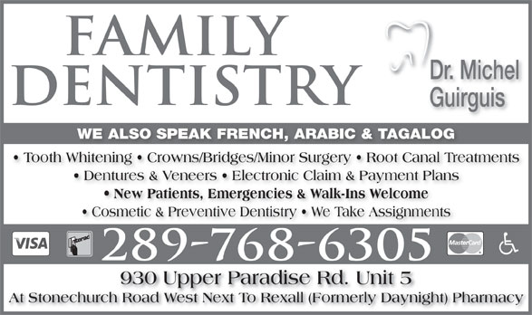 Guirguis Michel Dr (905-385-5649) - Display Ad - Dr. Michel Guirguis WE ALSO SPEAK FRENCH, ARABIC & TAGALOG Tooth Whitening   Crowns/Bridges/Minor Surgery   Root Canal Treatments Dentures & Veneers   Electronic Claim & Payment Plans New Patients, Emergencies & Walk-Ins Welcome Cosmetic & Preventive Dentistry   We Take Assignments 930 Upper Paradise Rd. Unit 5 At Stonechurch Road West Next To Rexall (Formerly Daynight) Pharmacy
