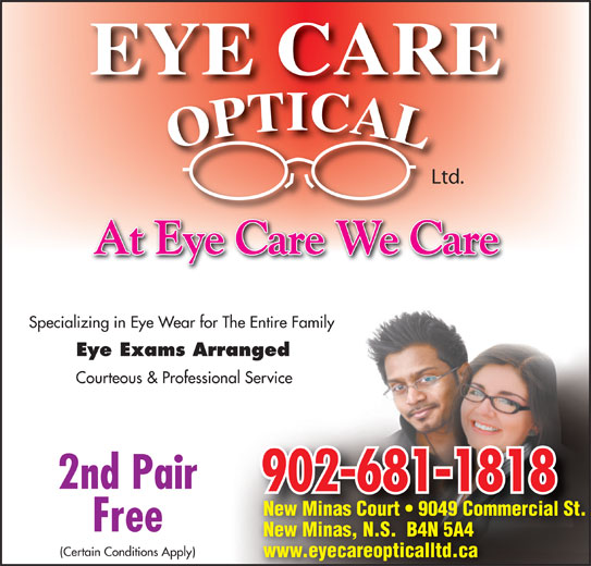 Eye Care Optical Ltd (902-681-1818) - Display Ad - Ltd. At Eye Care We Care Specializing in Eye Wear for The Entire Family Eye Exams Arranged Courteous & Professional Service 2nd Pair 902-681-1818 New Minas Court   9049 Commercial St. Free New Minas, N.S.  B4N 5A4 (Certain Conditions Apply) www.eyecareopticalltd.ca