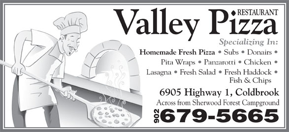 Valley Pizza Restaurant (902-679-5665) - Annonce illustrée======= - RESTAURANT Valley Pizza Specializing In: Homemade Fresh Pizza Subs   Donairs Pita Wraps   Panzarotti   Chicken Lasagna   Fresh Salad   Fresh Haddock Fish & Chips 6905 Highway 1, Coldbrook Across from Sherwood Forest Campground 679-5665 902