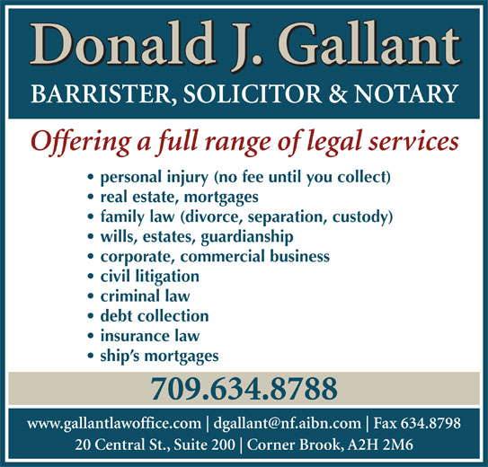 Gallant Donald J (709-634-8788) - Display Ad - Donald J. Gallant BARRISTER, SOLICITOR & NOTARY Offering a full range of legal services personal injury (no fee until you collect) real estate, mortgages family law (divorce, separation, custody) wills, estates, guardianship corporate, commercial business civil litigation criminal law debt collection insurance law ship s mortgages 709.634.8788 www.gallantlawoffice.com Fax 634.8798 20 Central St., Suite 200 Corner Brook, A2H 2M6